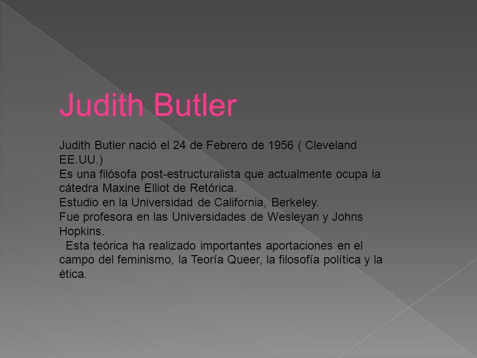 Judith Butler Judith Butler nació el 24 de Febrero de 1956 ( Cleveland EE.UU.) Es una filósofa post-estructuralista que actualmente ocupa la cátedra Maxine Elliot de Retórica.