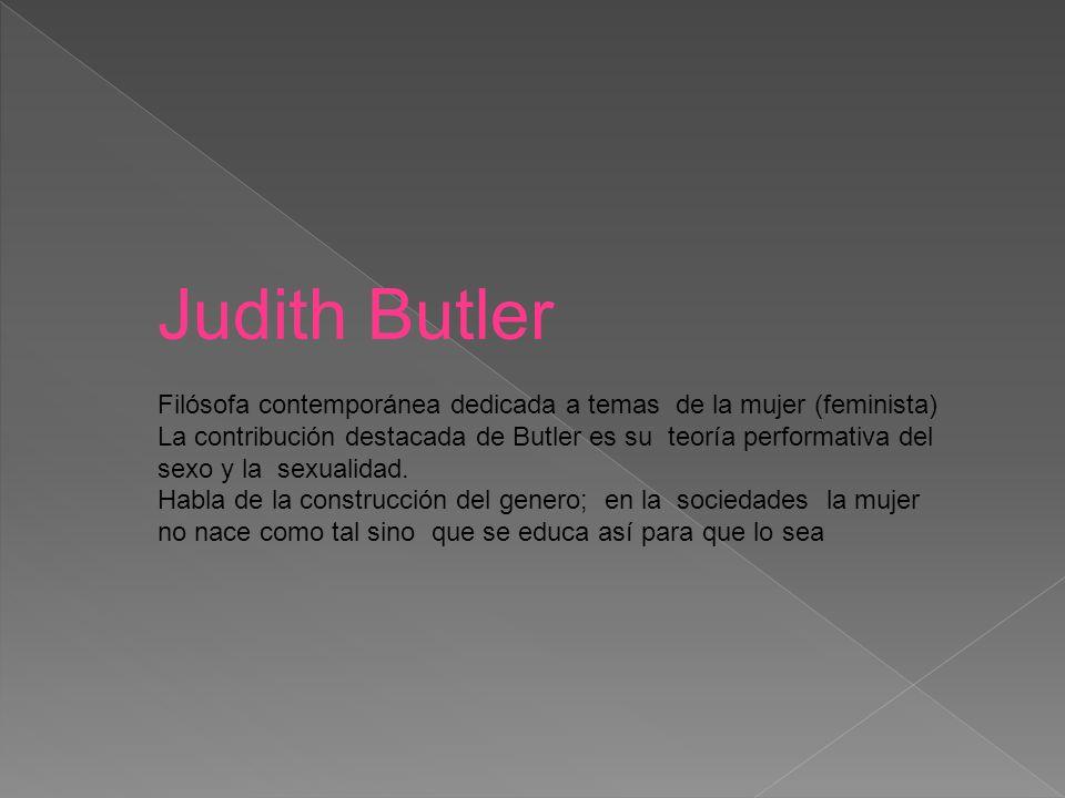 Judith Butler Filósofa contemporánea dedicada a temas de la mujer (feminista) La contribución destacada de Butler es su teoría performativa del sexo y la sexualidad.