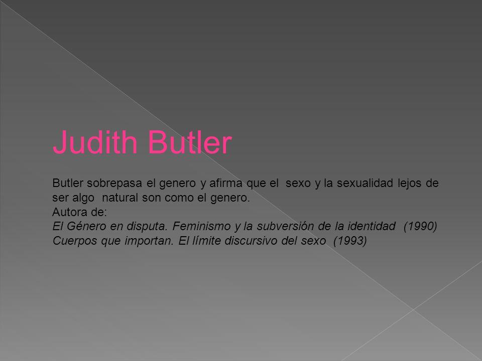 Judith Butler Butler sobrepasa el genero y afirma que el sexo y la sexualidad lejos de ser algo natural son como el genero.