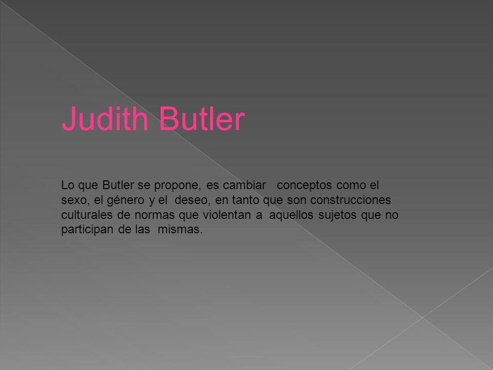 Judith Butler Lo que Butler se propone, es cambiar conceptos como el sexo, el género y el deseo, en tanto que son construcciones culturales de normas que violentan a aquellos sujetos que no participan de las mismas.
