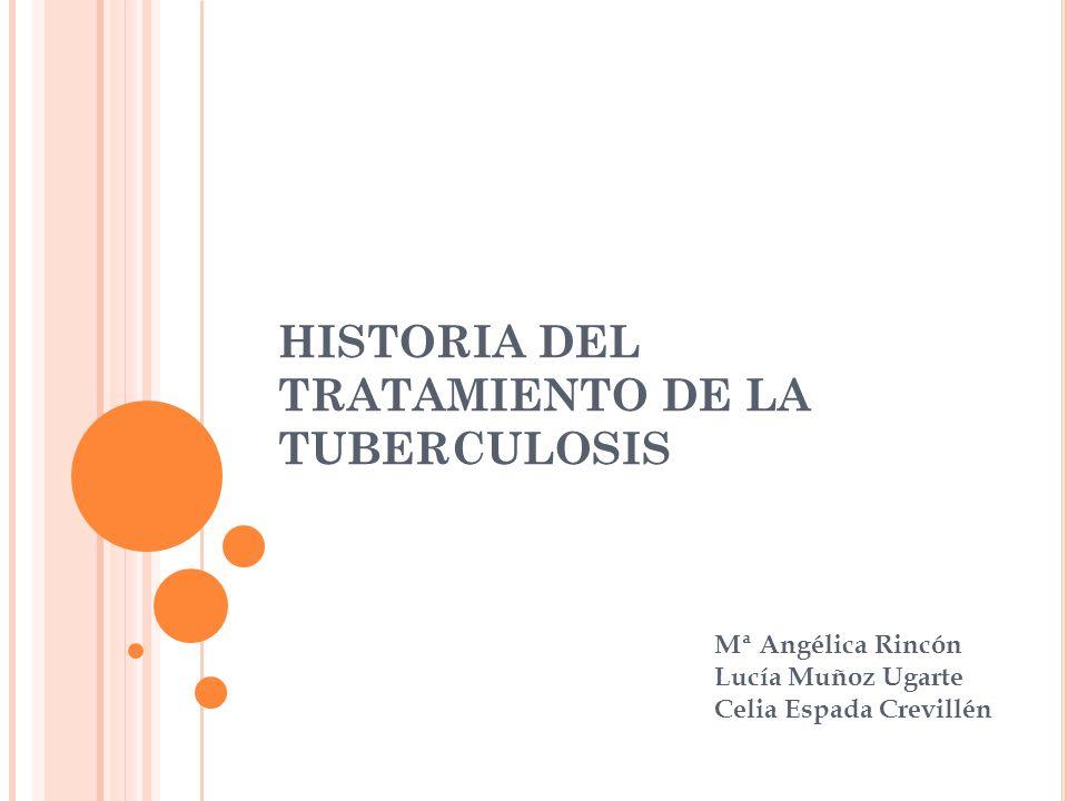 HISTORIA DEL TRATAMIENTO DE LA TUBERCULOSIS Mª Angélica Rincón Lucía Muñoz Ugarte Celia Espada Crevillén