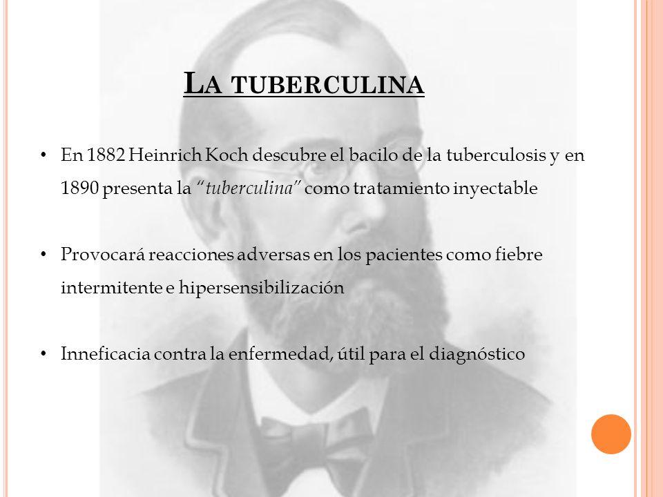 L A TUBERCULINA En 1882 Heinrich Koch descubre el bacilo de la tuberculosis y en 1890 presenta la tuberculina como tratamiento inyectable Provocará re