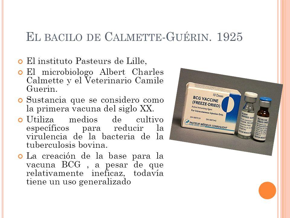E L BACILO DE C ALMETTE -G UÉRIN. 1925 El instituto Pasteurs de Lille, El microbiologo Albert Charles Calmette y el Veterinario Camile Guerin. Sustanc