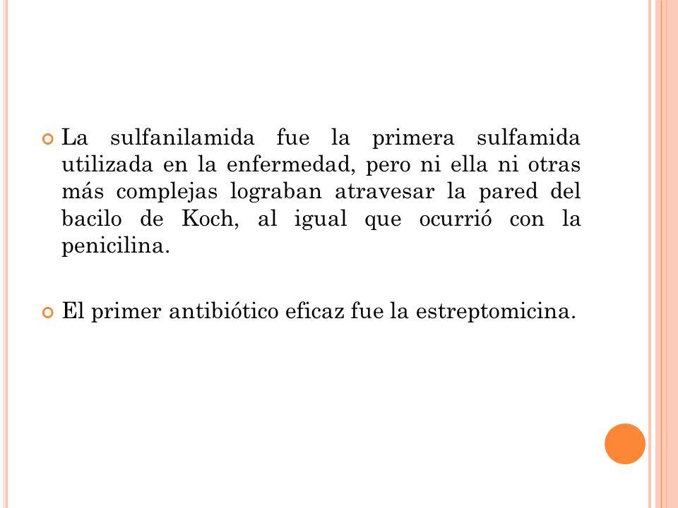 La sulfanilamida fue la primera sulfamida utilizada en la enfermedad, pero ni ella ni otras más complejas lograban atravesar la pared del bacilo de Ko