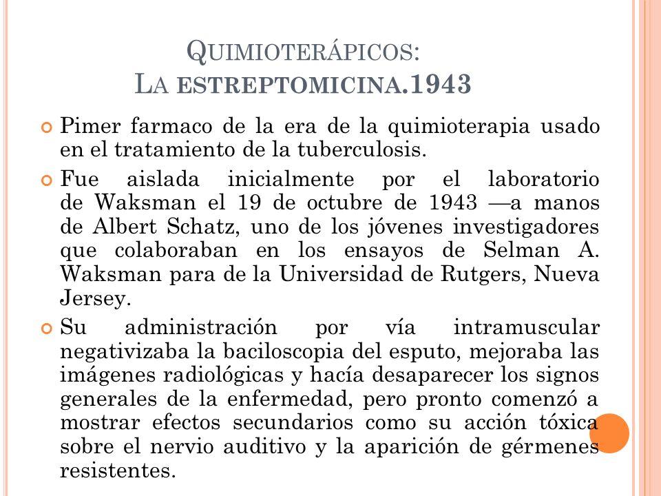 Q UIMIOTERÁPICOS : L A ESTREPTOMICINA.1943 Pimer farmaco de la era de la quimioterapia usado en el tratamiento de la tuberculosis. Fue aislada inicial