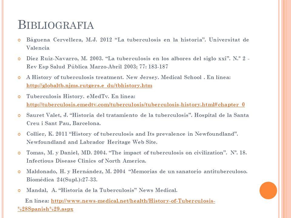 B IBLIOGRAFIA Báguena Cervellera, M.J. 2012 La tuberculosis en la historia. Universitat de Valencia Diez Ruiz-Navarro, M. 2003. La tuberculosis en los
