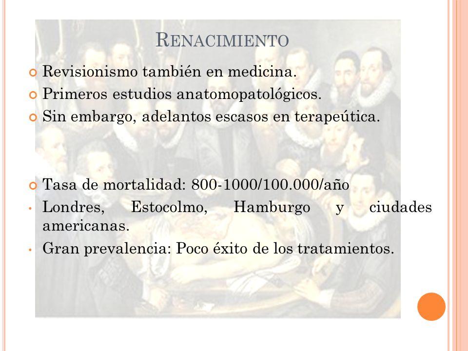 R ENACIMIENTO Revisionismo también en medicina. Primeros estudios anatomopatológicos. Sin embargo, adelantos escasos en terapeútica. Tasa de mortalida
