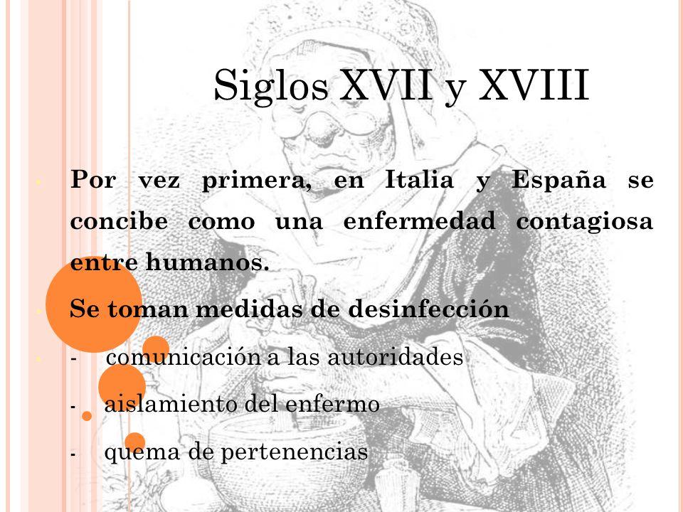 Siglos XVII y XVIII Por vez primera, en Italia y España se concibe como una enfermedad contagiosa entre humanos. Se toman medidas de desinfección - co