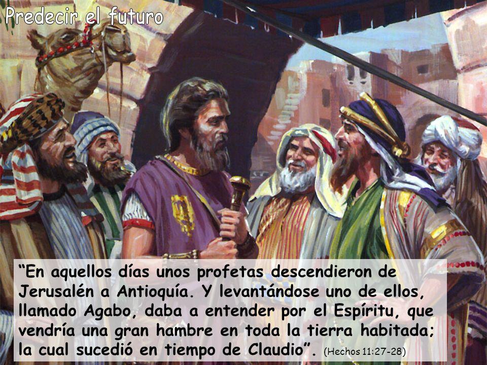 En aquellos días unos profetas descendieron de Jerusalén a Antioquía. Y levantándose uno de ellos, llamado Agabo, daba a entender por el Espíritu, que