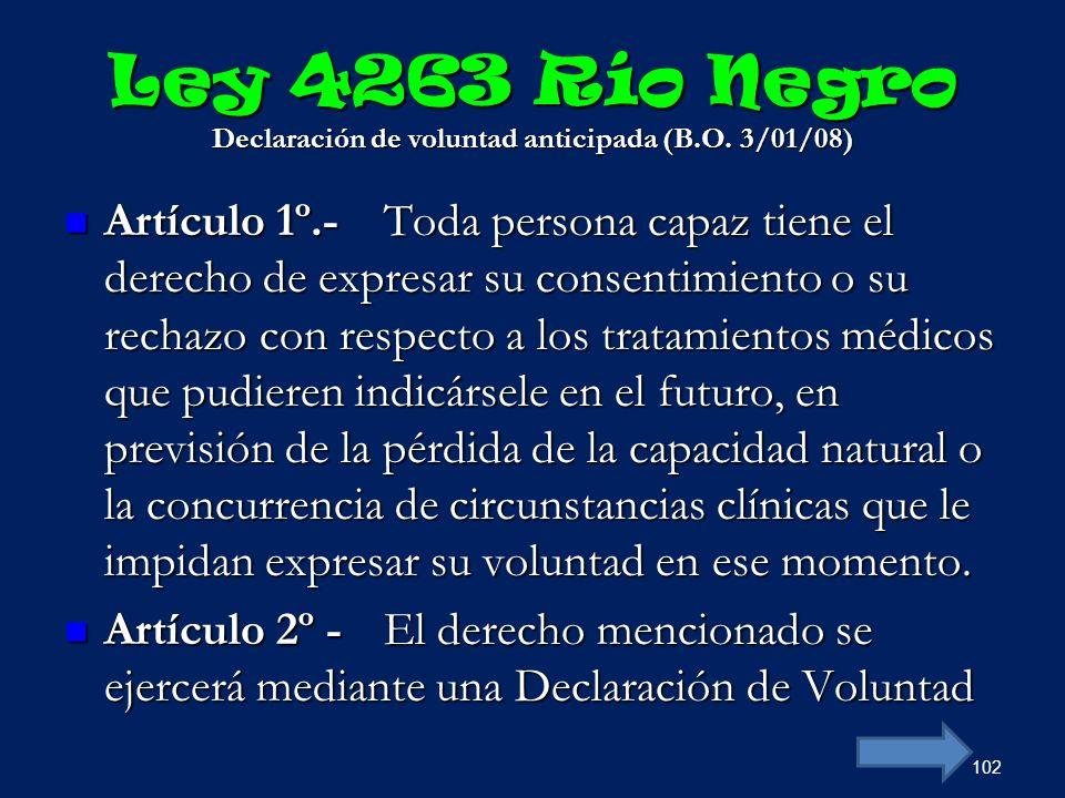 Ley 4263 Río Negro Declaración de voluntad anticipada (B.O. 3/01/08) Artículo 1º.-Toda persona capaz tiene el derecho de expresar su consentimiento o