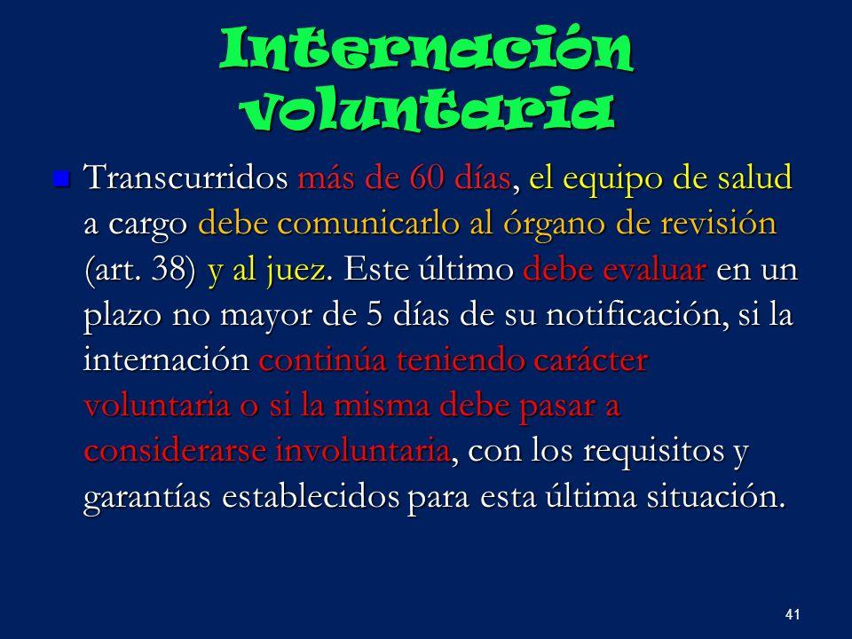 Internación voluntaria Transcurridos más de 60 días, el equipo de salud a cargo debe comunicarlo al órgano de revisión (art. 38) y al juez. Este últim