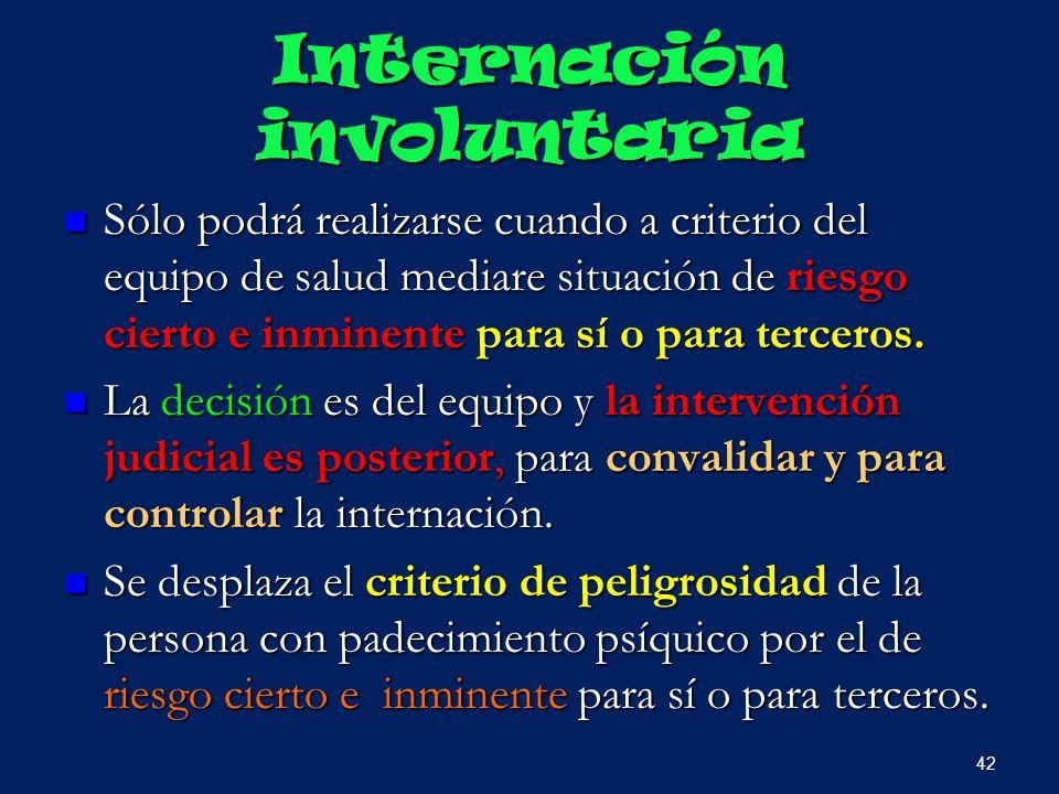 Internación involuntaria Sólo podrá realizarse cuando a criterio del equipo de salud mediare situación de riesgo cierto e inminente para sí o para ter