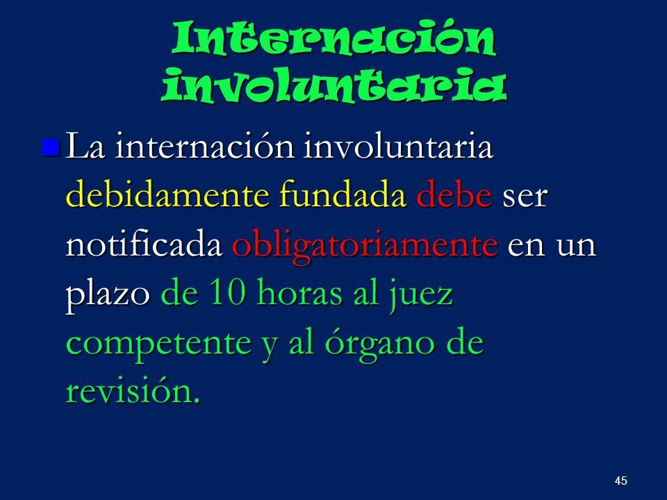 Internación involuntaria La internación involuntaria debidamente fundada debe ser notificada obligatoriamente en un plazo de 10 horas al juez competen