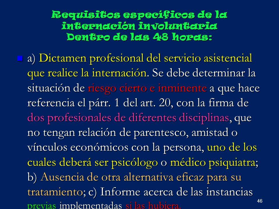 Requisitos específicos de la internación involuntaria Dentro de las 48 horas: a) Dictamen profesional del servicio asistencial que realice la internac