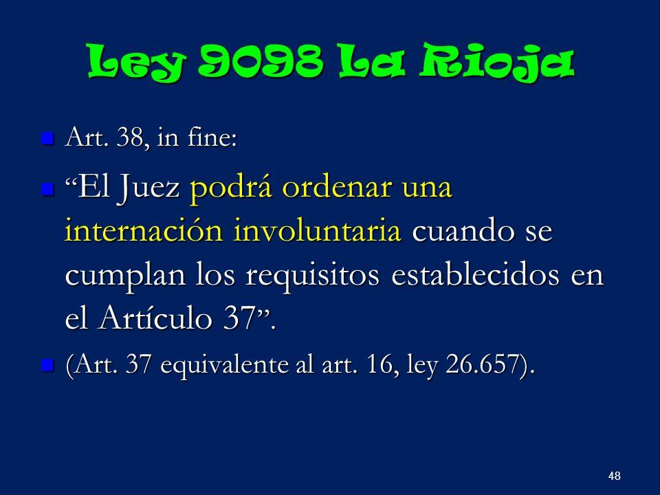 Ley 9098 La Rioja Art. 38, in fine: Art. 38, in fine: El Juez podrá ordenar una internación involuntaria cuando se cumplan los requisitos establecidos
