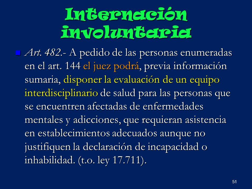 Internación involuntaria Art. 482.- A pedido de las personas enumeradas en el art. 144 el juez podrá, previa información sumaria, disponer la evaluaci