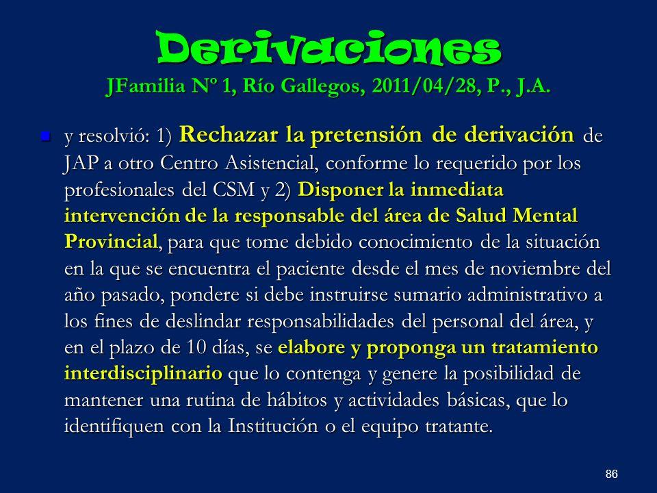 Derivaciones JFamilia Nº 1, Río Gallegos, 2011/04/28, P., J.A. y resolvió: 1) Rechazar la pretensión de derivación de JAP a otro Centro Asistencial, c