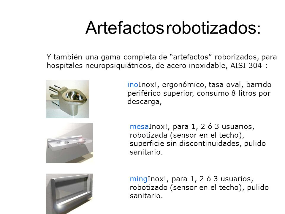 Artefactos robotizados : inoInox!, ergonómico, tasa oval, barrido periférico superior, consumo 8 litros por descarga, mesaInox!, para 1, 2 ó 3 usuarios, robotizada (sensor en el techo), superficie sin discontinuidades, pulido sanitario.