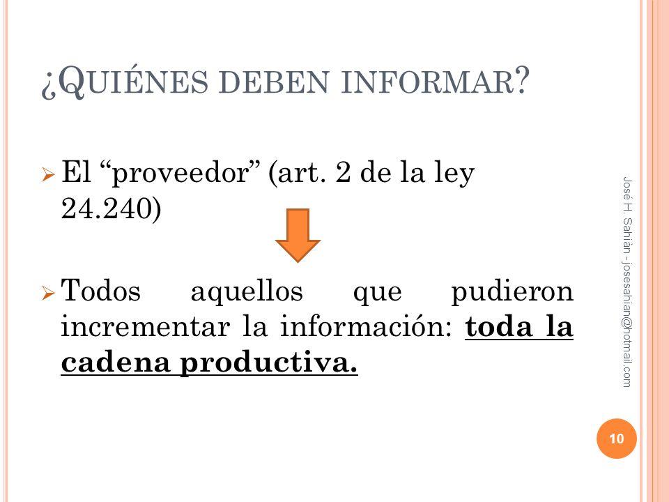 ¿Q UIÉNES DEBEN INFORMAR ? El proveedor (art. 2 de la ley 24.240) Todos aquellos que pudieron incrementar la información: toda la cadena productiva. J