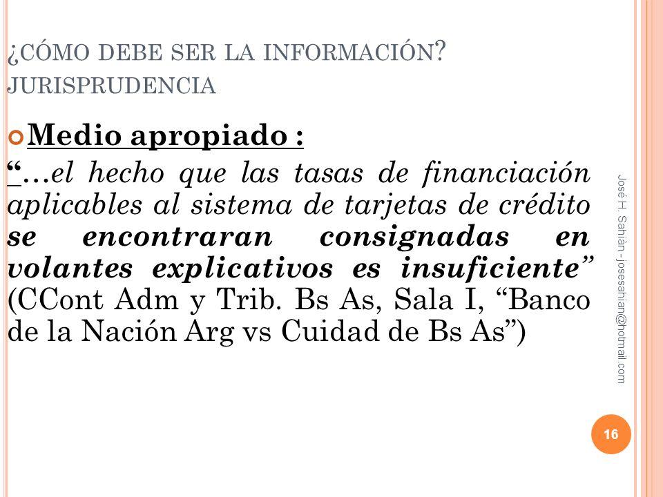 José H. Sahiàn - josesahian@hotmail.com ¿ CÓMO DEBE SER LA INFORMACIÓN ? JURISPRUDENCIA Medio apropiado : …el hecho que las tasas de financiación apli