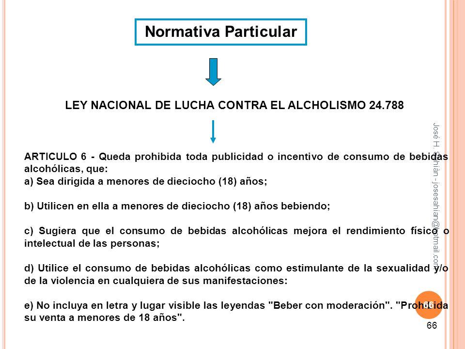 José H. Sahiàn - josesahian@hotmail.com 66 Normativa Particular LEY NACIONAL DE LUCHA CONTRA EL ALCHOLISMO 24.788 ARTICULO 6 - Queda prohibida toda pu