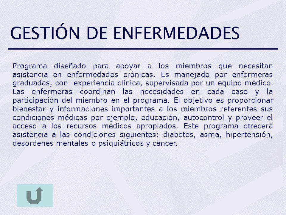GESTIÓN DE ENFERMEDADES Programa diseñado para apoyar a los miembros que necesitan asistencia en enfermedades crónicas. Es manejado por enfermeras gra