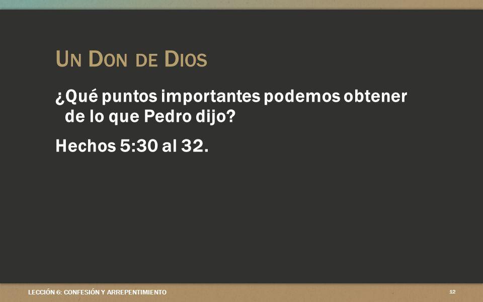 U N D ON DE D IOS LECCIÓN 6: CONFESIÓN Y ARREPENTIMIENTO 12 ¿Qué puntos importantes podemos obtener de lo que Pedro dijo? Hechos 5:30 al 32.