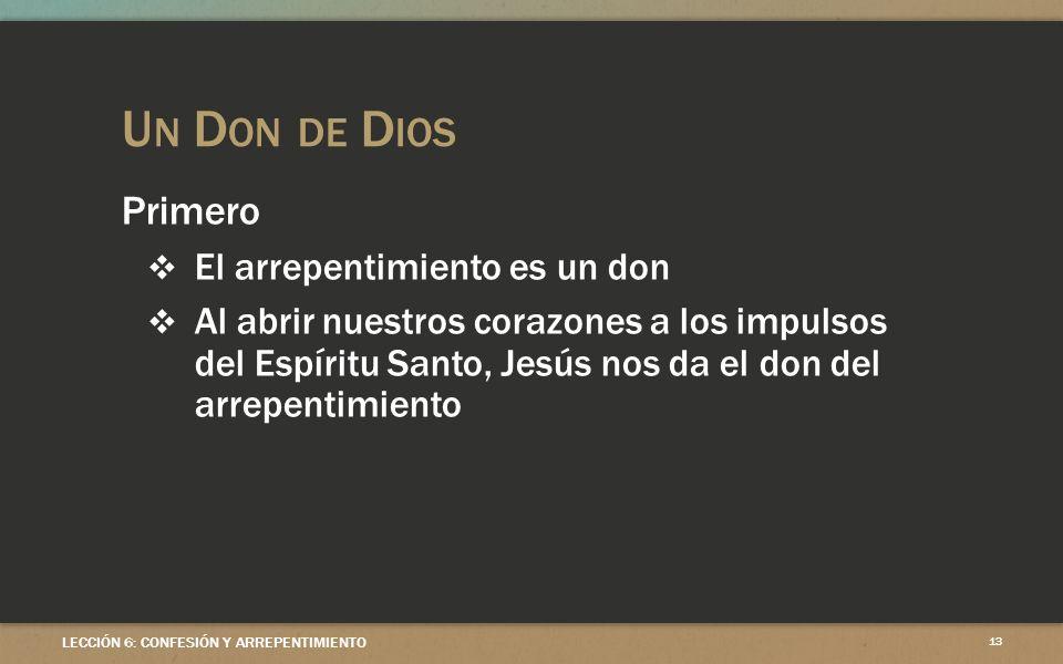 U N D ON DE D IOS LECCIÓN 6: CONFESIÓN Y ARREPENTIMIENTO 13 Primero El arrepentimiento es un don Al abrir nuestros corazones a los impulsos del Espíritu Santo, Jesús nos da el don del arrepentimiento