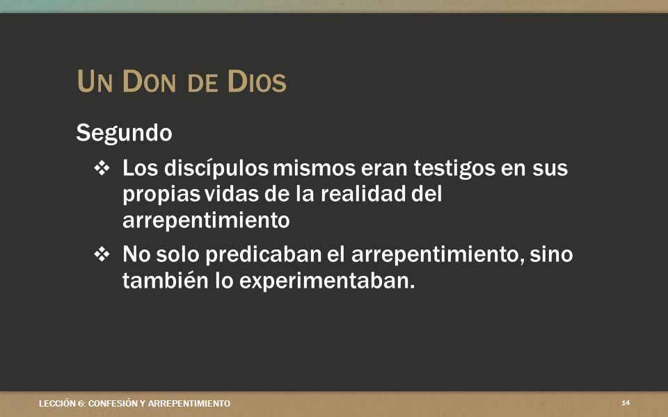 U N D ON DE D IOS LECCIÓN 6: CONFESIÓN Y ARREPENTIMIENTO 14 Segundo Los discípulos mismos eran testigos en sus propias vidas de la realidad del arrepentimiento No solo predicaban el arrepentimiento, sino también lo experimentaban.