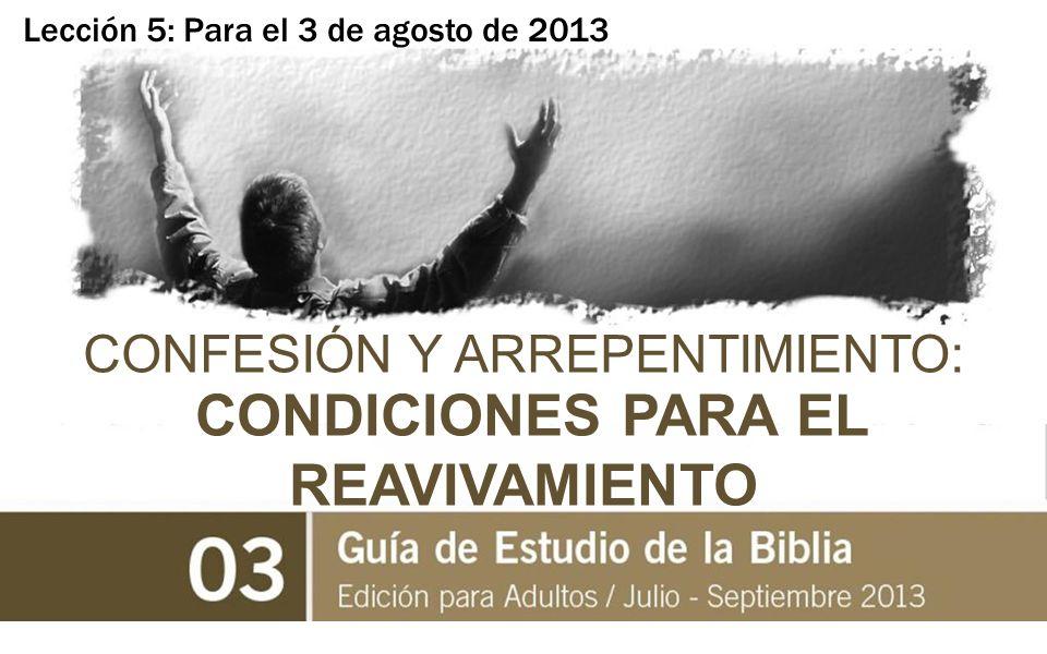Lección 5: Para el 3 de agosto de 2013 CONFESIÓN Y ARREPENTIMIENTO: CONDICIONES PARA EL REAVIVAMIENTO