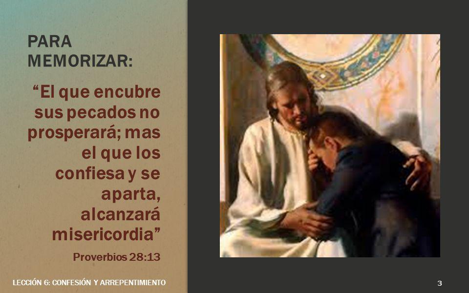 PARA MEMORIZAR: El que encubre sus pecados no prosperará; mas el que los confiesa y se aparta, alcanzará misericordia Proverbios 28:13 3 LECCIÓN 6: CONFESIÓN Y ARREPENTIMIENTO
