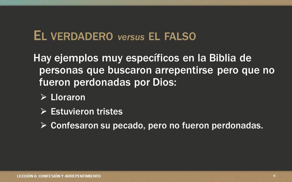 E L VERDADERO versus EL FALSO Hay ejemplos muy específicos en la Biblia de personas que buscaron arrepentirse pero que no fueron perdonadas por Dios: Lloraron Estuvieron tristes Confesaron su pecado, pero no fueron perdonadas.