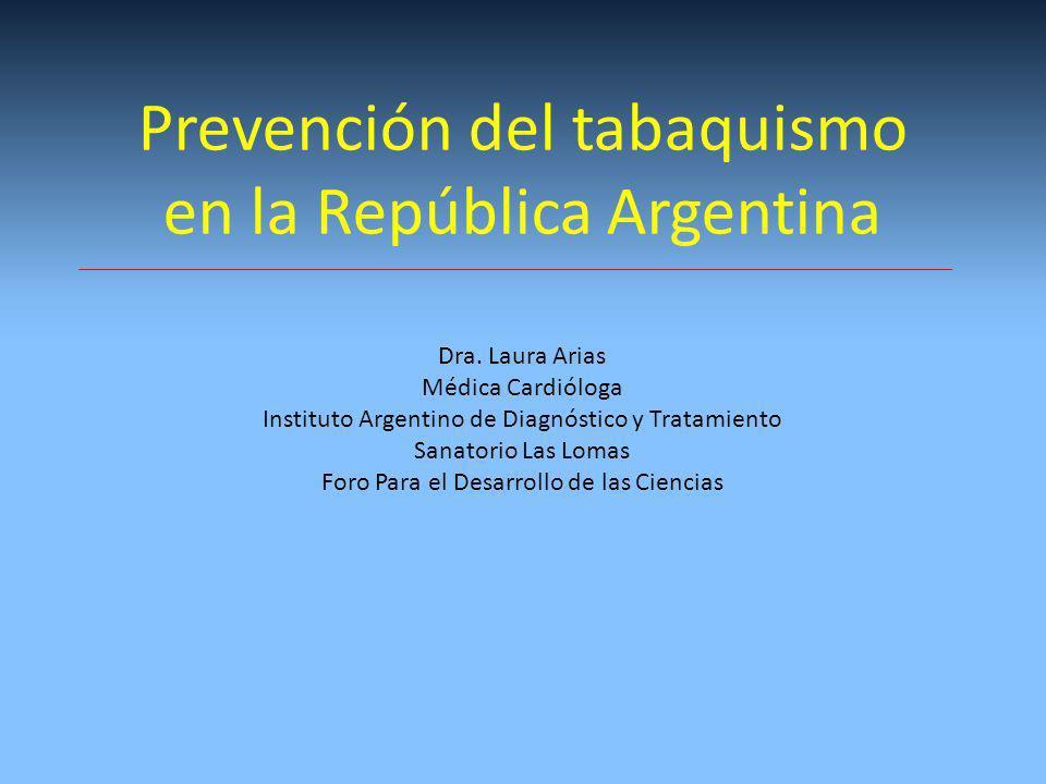 Prevención del tabaquismo en la República Argentina Dra. Laura Arias Médica Cardióloga Instituto Argentino de Diagnóstico y Tratamiento Sanatorio Las