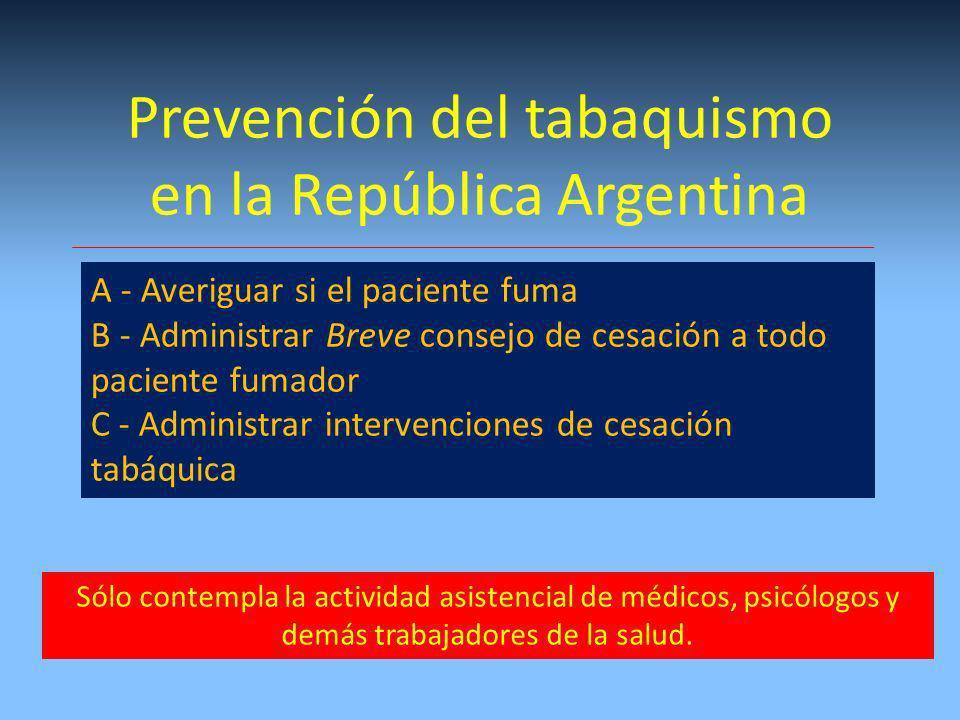 Prevención del tabaquismo en la República Argentina A - Averiguar si el paciente fuma B - Administrar Breve consejo de cesación a todo paciente fumador C - Administrar intervenciones de cesación tabáquica Sólo contempla la actividad asistencial de médicos, psicólogos y demás trabajadores de la salud.