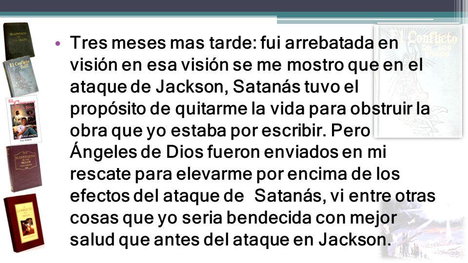 Tres meses mas tarde: fui arrebatada en visión en esa visión se me mostro que en el ataque de Jackson, Satanás tuvo el propósito de quitarme la vida p