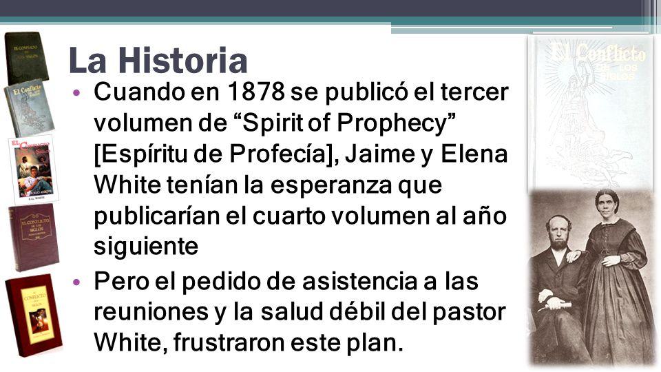 La Historia Cuando en 1878 se publicó el tercer volumen de Spirit of Prophecy [Espíritu de Profecía], Jaime y Elena White tenían la esperanza que publ