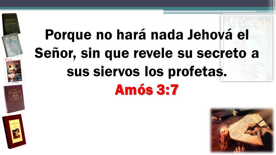 Amós 3:7 Porque no hará nada Jehová el Señor, sin que revele su secreto a sus siervos los profetas. Amós 3:7