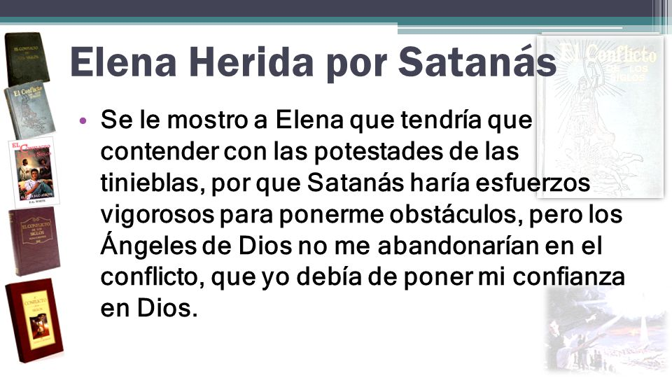 Elena Herida por Satanás Se le mostro a Elena que tendría que contender con las potestades de las tinieblas, por que Satanás haría esfuerzos vigorosos