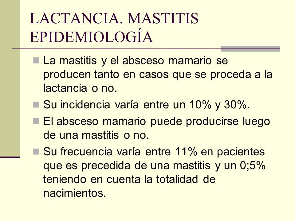 LACTANCIA. MASTITIS EPIDEMIOLOGÍA La mastitis y el absceso mamario se producen tanto en casos que se proceda a la lactancia o no. Su incidencia varía