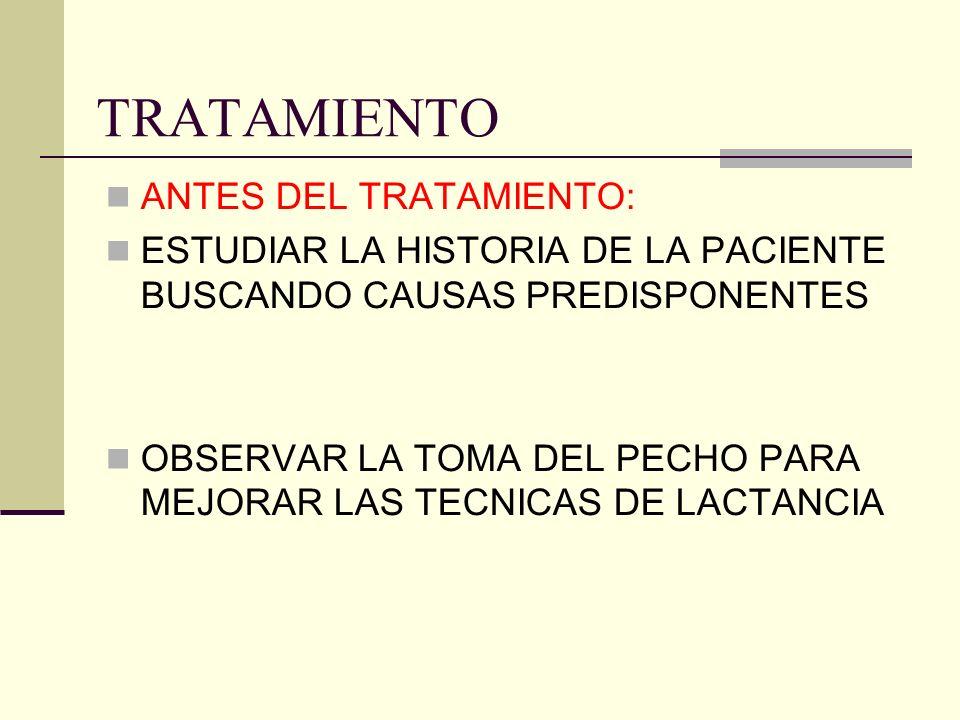 TRATAMIENTO ANTES DEL TRATAMIENTO: ESTUDIAR LA HISTORIA DE LA PACIENTE BUSCANDO CAUSAS PREDISPONENTES OBSERVAR LA TOMA DEL PECHO PARA MEJORAR LAS TECNICAS DE LACTANCIA
