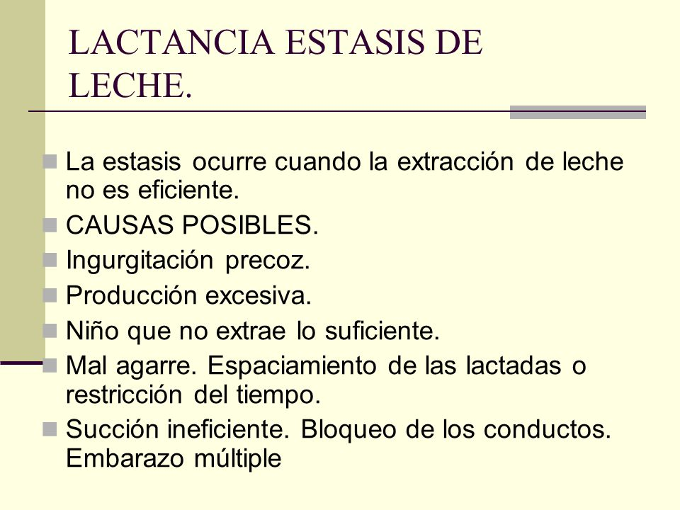 LACTANCIA ESTASIS DE LECHE. La estasis ocurre cuando la extracción de leche no es eficiente. CAUSAS POSIBLES. Ingurgitación precoz. Producción excesiv