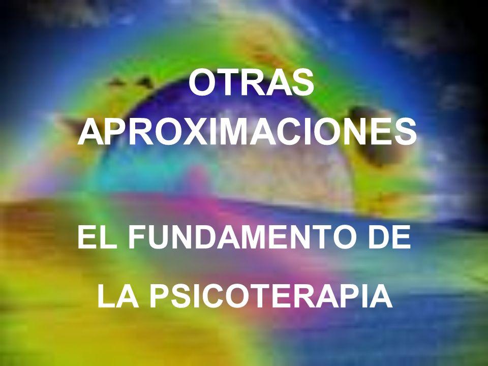 OTRAS APROXIMACIONES EL FUNDAMENTO DE LA PSICOTERAPIA