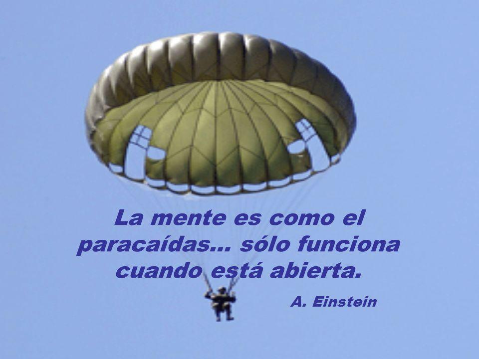 La mente es como el paracaídas… sólo funciona cuando está abierta. A. Einstein