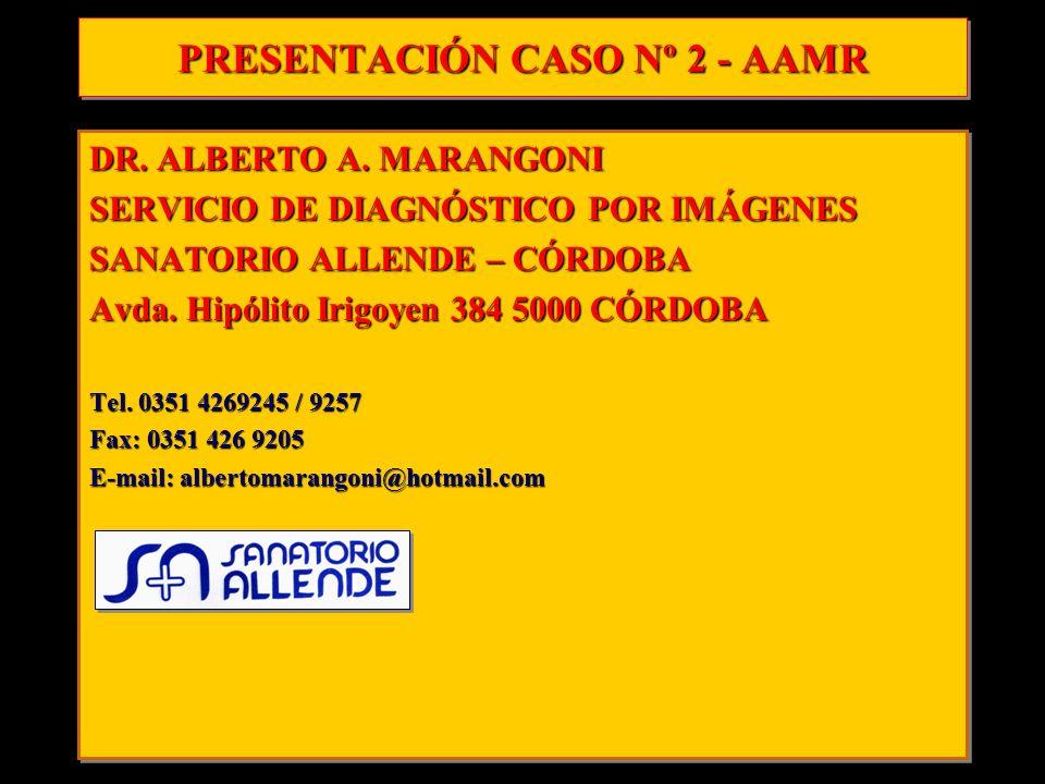 PRESENTACIÓN CASO Nº 2 - AAMR DR. ALBERTO A. MARANGONI SERVICIO DE DIAGNÓSTICO POR IMÁGENES SANATORIO ALLENDE – CÓRDOBA Avda. Hipólito Irigoyen 384 50