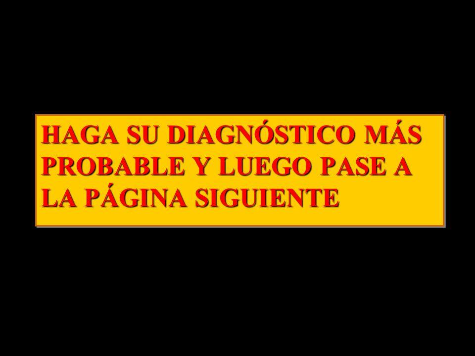HAGA SU DIAGNÓSTICO MÁS PROBABLE Y LUEGO PASE A LA PÁGINA SIGUIENTE