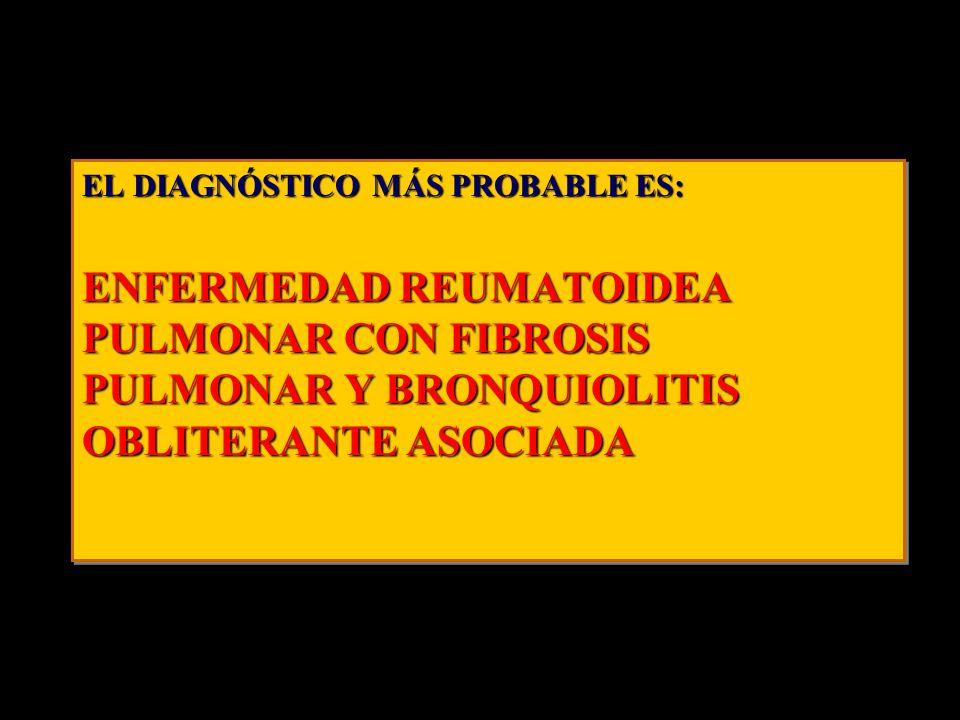 EL DIAGNÓSTICO MÁS PROBABLE ES: ENFERMEDAD REUMATOIDEA PULMONAR CON FIBROSIS PULMONAR Y BRONQUIOLITIS OBLITERANTE ASOCIADA EL DIAGNÓSTICO MÁS PROBABLE