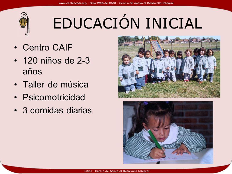 EDUCACIÓN INICIAL Centro CAIF 120 niños de 2-3 años Taller de música Psicomotricidad 3 comidas diarias