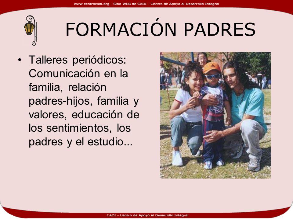 FORMACIÓN PADRES Talleres periódicos: Comunicación en la familia, relación padres-hijos, familia y valores, educación de los sentimientos, los padres y el estudio...
