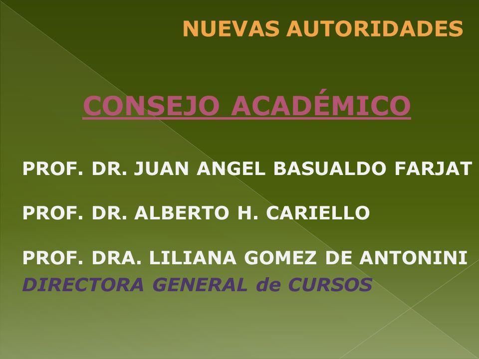 NUEVAS AUTORIDADES CONSEJO ACADÉMICO PROF. DR. JUAN ANGEL BASUALDO FARJAT PROF. DR. ALBERTO H. CARIELLO PROF. DRA. LILIANA GOMEZ DE ANTONINI DIRECTORA
