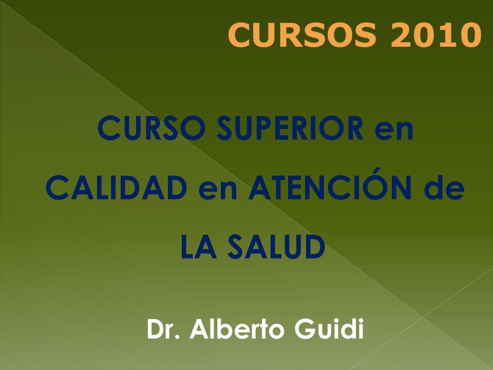 CURSO SUPERIOR en CALIDAD en ATENCIÓN de LA SALUD Dr. Alberto Guidi CURSOS 2010